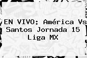 EN VIVO: <b>América Vs Santos</b> Jornada 15 Liga MX
