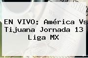 EN VIVO: <b>América Vs Tijuana</b> Jornada 13 Liga MX