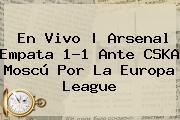 En Vivo   Arsenal Empata 1-1 Ante CSKA Moscú Por La <b>Europa League</b>