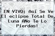 EN VIVO: Así Se Ve El <b>eclipse</b> Total De Luna ¡No Te Lo Pierdas!
