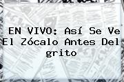 EN <b>VIVO</b>: Así Se Ve El Zócalo Antes Del <b>grito</b>