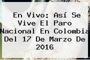 En Vivo: Así Se Vive El <b>Paro Nacional</b> En Colombia Del 17 De Marzo De 2016