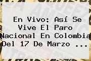 En Vivo: Así Se Vive El <b>Paro Nacional</b> En Colombia Del 17 De Marzo <b>...</b>