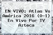 EN VIVO: <b>Atlas Vs América</b> 2016 (0-1) En Vivo Por TV Azteca