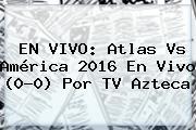 EN VIVO: <b>Atlas Vs América</b> 2016 En Vivo (0-0) Por TV Azteca