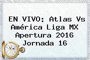EN VIVO: <b>Atlas Vs América</b> Liga MX Apertura 2016 Jornada 16