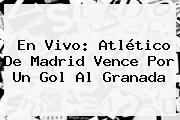 En Vivo: <b>Atlético De Madrid</b> Vence Por Un Gol Al Granada