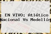 EN VIVO: <b>Atlético Nacional</b> Vs <b>Medellín</b>