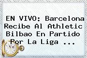 EN VIVO: <b>Barcelona</b> Recibe Al <b>Athletic Bilbao</b> En Partido Por La Liga ...
