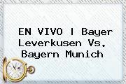 EN VIVO   <b>Bayer Leverkusen</b> Vs. Bayern Munich
