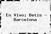 En Vivo: <b>Betis</b> - <b>Barcelona</b>