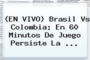 (EN <b>VIVO</b>) <b>Brasil Vs Colombia</b>: En 60 Minutos De Juego Persiste La ...