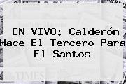 EN VIVO: Calderón Hace El Tercero Para El <b>Santos</b>