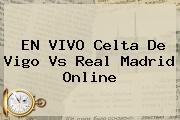 EN VIVO <b>Celta De Vigo Vs Real Madrid</b> Online