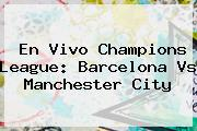En Vivo Champions League: <b>Barcelona Vs Manchester City</b>