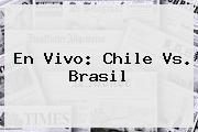 En Vivo: <b>Chile Vs. Brasil</b>