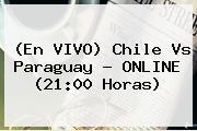 (En VIVO) <b>Chile Vs Paraguay</b> ? ONLINE (21:00 Horas)