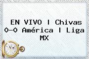 EN <b>VIVO</b> | <b>Chivas</b> 0-0 <b>América</b> | Liga MX