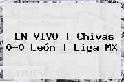 <b>EN VIVO | <b>Chivas</b> 0-0 <b>Leó</b>n</b> | Liga MX