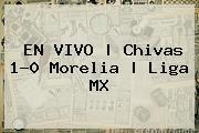 EN VIVO | <b>Chivas</b> 1-0 <b>Morelia</b> | Liga MX