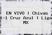 EN VIVO | <b>Chivas</b> 1-1 <b>Cruz Azul</b> | Liga MX