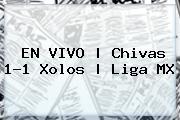 EN VIVO | <b>Chivas</b> 1-1 Xolos | Liga MX
