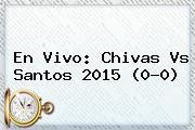 En Vivo: <b>Chivas Vs Santos</b> 2015 (0-0)