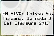 EN VIVO: <b>Chivas Vs</b>. <b>Tijuana</b>, Jornada 3 Del Clausura 2017