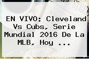 EN VIVO: Cleveland Vs Cubs, <b>Serie Mundial 2016</b> De La MLB, Hoy ...