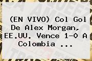 (EN VIVO) Col Gol De <b>Alex Morgan</b>, EE.UU. Vence 1-0 A Colombia <b>...</b>