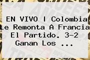 EN VIVO | <b>Colombia</b> Le Remonta A <b>Francia</b> El Partido. 3-2 Ganan Los ...