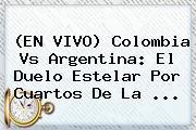 (EN <b>VIVO</b>) <b>Colombia Vs Argentina</b>: El Duelo Estelar Por Cuartos De La <b>...</b>