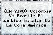 (EN <b>VIVO</b>) <b>Colombia Vs Brasil</b>: El <b>partido</b> Estelar De La Copa América