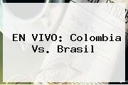EN <b>VIVO</b>: <b>Colombia Vs</b>. <b>Brasil</b>
