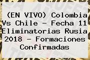 (EN VIVO) <b>Colombia</b> Vs Chile - <b>Fecha</b> 11 <b>Eliminatorias Rusia 2018</b> - Formaciones Confirmadas