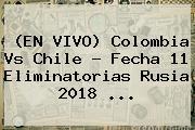(EN VIVO) <b>Colombia</b> Vs Chile - <b>Fecha</b> 11 <b>Eliminatorias Rusia 2018</b> ...