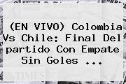 (EN <b>VIVO</b>) <b>Colombia</b> Vs Chile: Final Del <b>partido</b> Con Empate Sin Goles ...