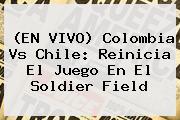 (EN VIVO) Colombia Vs Chile: Reinicia El Juego En El <b>Soldier Field</b>