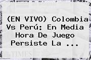 (EN <b>VIVO</b>) <b>Colombia</b> Vs Perú: En Media Hora De Juego Persiste La <b>...</b>