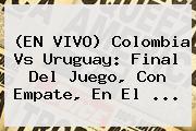 (EN <b>VIVO</b>) <b>Colombia Vs Uruguay</b>: Final Del Juego, Con Empate, En El ...