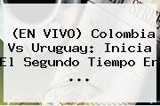 (EN <b>VIVO</b>) <b>Colombia</b> Vs <b>Uruguay</b>: Inicia El Segundo Tiempo En ...