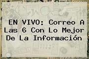 EN VIVO: <b>Correo</b> A Las 6 Con Lo Mejor De La Información