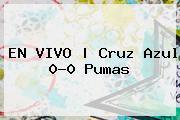 EN VIVO   <b>Cruz Azul</b> 0-0 <b>Pumas</b>