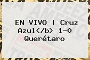 EN VIVO | <b>Cruz Azul</b<i>> 1-0 <b>Querétaro</b>