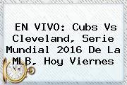 EN VIVO: <b>Cubs</b> Vs Cleveland, Serie Mundial 2016 De La MLB, Hoy Viernes