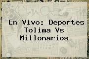 En Vivo: Deportes <b>Tolima</b> Vs <b>Millonarios</b>