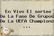 En Vivo El <b>sorteo</b> De La Fase De Grupos De La UEFA <b>Champions</b> <b>...</b>