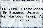 <b>EN VIVO: Elecciones En Estados Unidos Hoy Martes, Trump Vs Clinton</b>