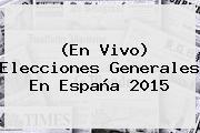 (En Vivo) <b>Elecciones Generales</b> En <b>España 2015</b>