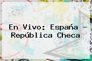 En Vivo: <b>España</b> - <b>República Checa</b>